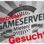 Gameserver Anbieter gesucht für unsere TOP5 Liste gesucht ! Empfehle uns deinen Lieblings Gamserverhoster für Minecraft, CSGO und TS3