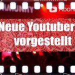 neue youtuber hier vorgestellt mit Ihren YT-Kanaelen